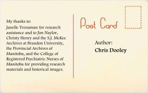 Author: Chris Dooley. My thanks to Janelle Trenaman for research addistance and to Jim Naylor, Christy Hendy and the SJ McKee Archives at Brandon University, the Provincial Archives of Manitoba, and the College of Registered Psychiatric Nurses of Manitoba for providing research materials and historical images.