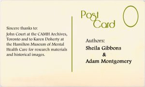 Authors: Sheila Gibbons and Adam Montgomery. Sincere thanks to John Court at the CAMH Archives, Toronto and to Karen Doherty at the Hamilton Museum of Mental Health Care for research materials and historical images.