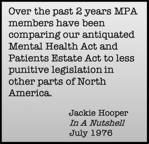 Over the past 2 years MPA members have been comparing out antiquated Mental Health Act and Patients Estate Act to less punitive legislation in other parts of North America. Jackie Hooper, In A Nutshell, July 1976