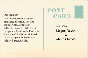 Authors: Megan Davies and Alanna James. Our thanks to: Leslie Baker, Eugène Leblanc and Néree St-Amand for their considerable assistanc in gathering research materials for this postcard and to the Provincial Archives of New Brunswick and Julia Thompson for last minute help with photographs.