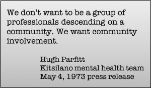 We Don't want to be a group of professionals descenting on a community. We want community involvement. Hugh Parfitt, Kitsilano mental health team, May 4, 1973 press release