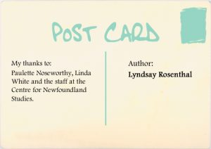 Author: Lyndsay Rosenthal. My thanks to: Paulette Noseworthy, Linda White and the staff at the Centre for Newfoundland Studies.