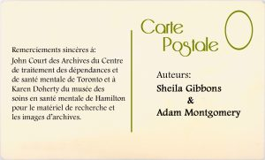 Remerciements sincères à : John Court des Archives du Centre de traitment des dépendances et de santé mentale de Toronto et à Karen Doherty du musée des soins en santé mentale de Hamilton pour le matériel de recherche et les images d'archives.  Auteurs : Sheila Gibbons & Adam Montgomery
