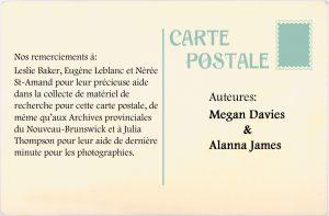 Nos remerciements à: Leslie Baker, Eugène Leblanc et Neree St-Amand pour leur précieuse aid dans la collecte de matéiel de recherche pour cette carte postale, de mème qu'aux. Archives provinciales du Nouvequ-Brunswick et à Julia Thompson pour leur aide de dernière minute pour les photographies.  Auteures : Megan Davies & Alanna James