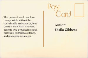 Author: Sheila Gibbons. This postcard would not have been possible without the considerable assistance of John Court at the CAMH Archives, Toronto who provided research materials, editorial assistance, and photographic images.