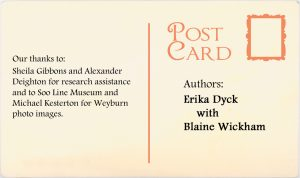 Authors: Erika Dyck with Blaine Wickham. Our thanks to: Sheila Gibbons and Alexander Deighton for research assistance and to Soo Line Musuem and Michael Kesterton for Weyburn photo images.