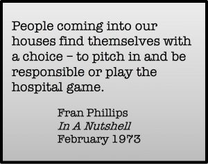 People coming into our houses find themselves with a choice - to pitch in and be responsible or play the hospital game. Fran Phillips, In A Nutshell, February 1973